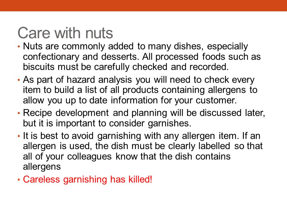 Care with nuts Nuts are commonly added to many dishes, especially confectionary and desserts. All processed foods such as biscuits must be carefully c