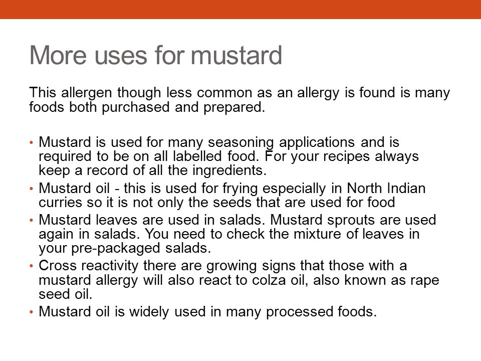 More uses for mustard This allergen though less common as an allergy is found is many foods both purchased and prepared. Mustard is used for many seas