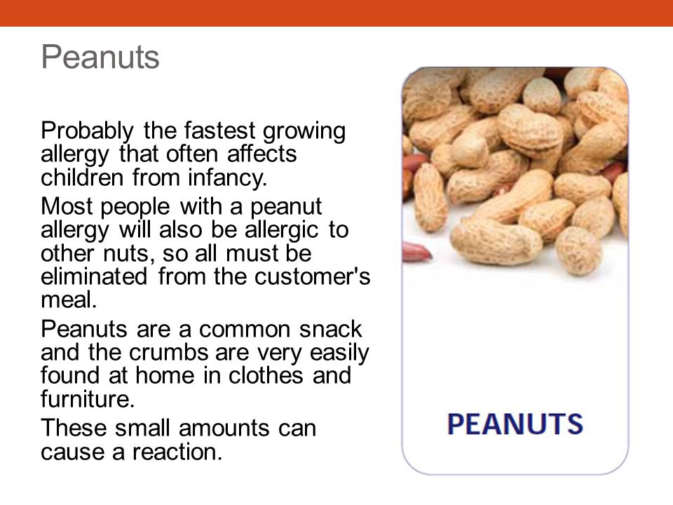 Peanuts Probably the fastest growing allergy that often affects children from infancy. Most people with a peanut allergy will also be allergic to othe