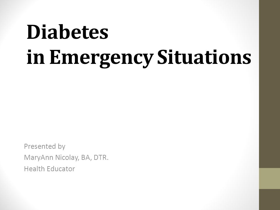 Diabetes in Emergency Situations Presented by MaryAnn Nicolay, BA, DTR. Health Educator