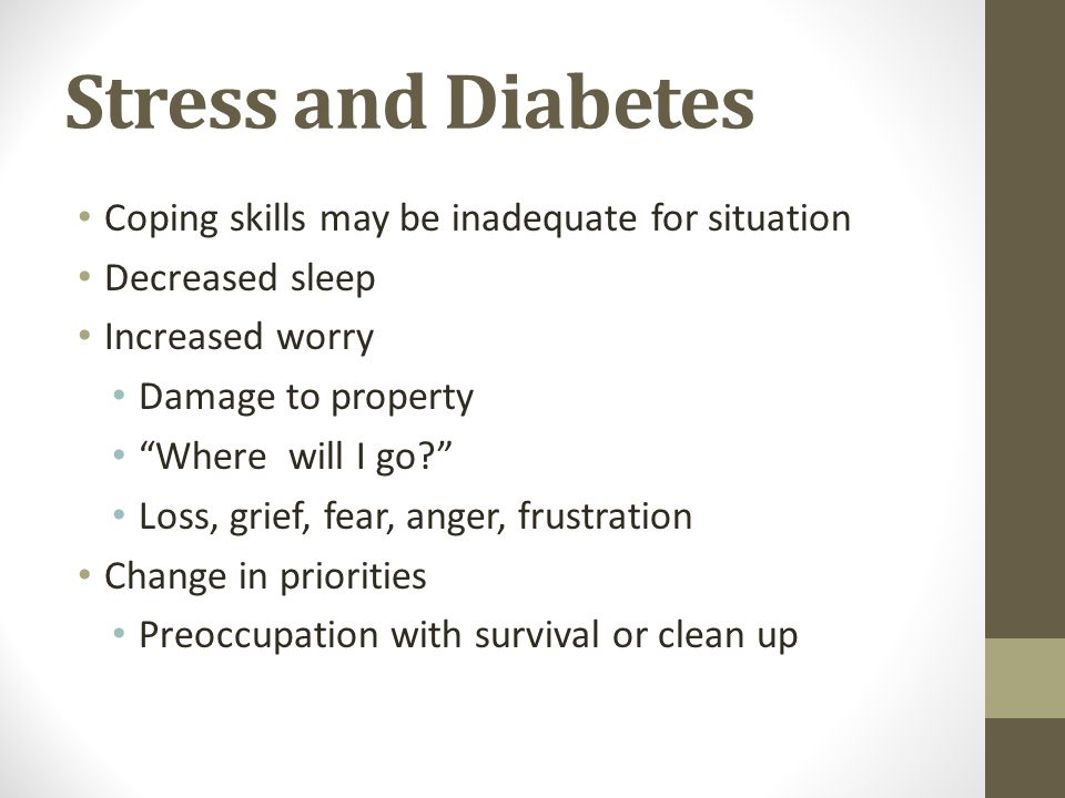Stress and Diabetes Coping skills may be inadequate for situation Decreased sleep Increased worry Damage to property Where will I go? Loss, grief, fear, anger, frustration Change in priorities Preoccupation with survival or clean up