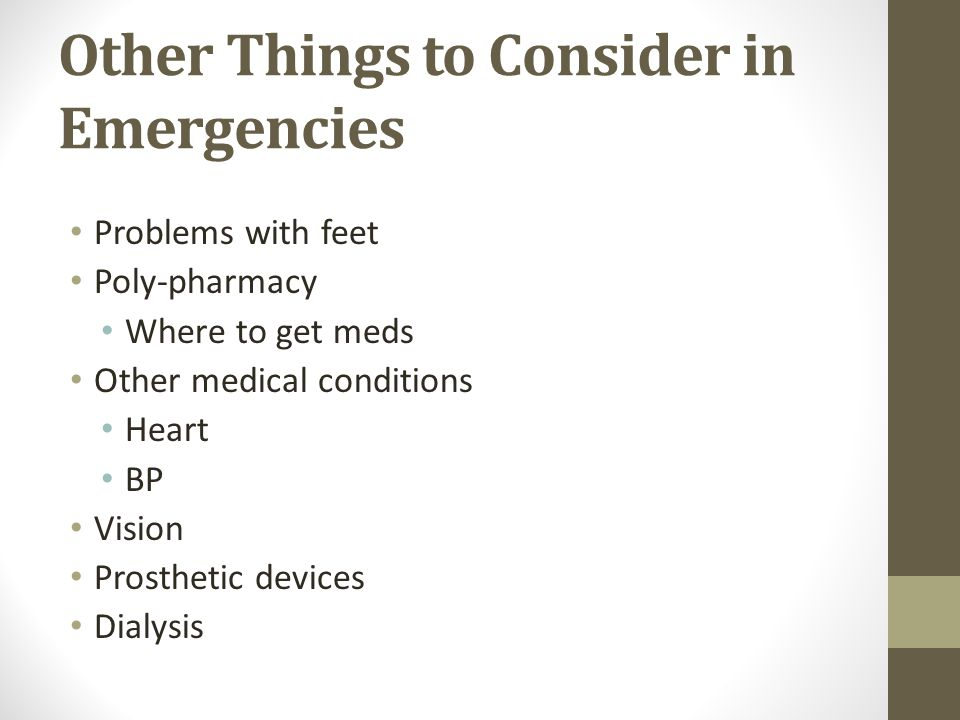 Other Things to Consider in Emergencies Problems with feet Poly-pharmacy Where to get meds Other medical conditions Heart BP Vision Prosthetic devices Dialysis