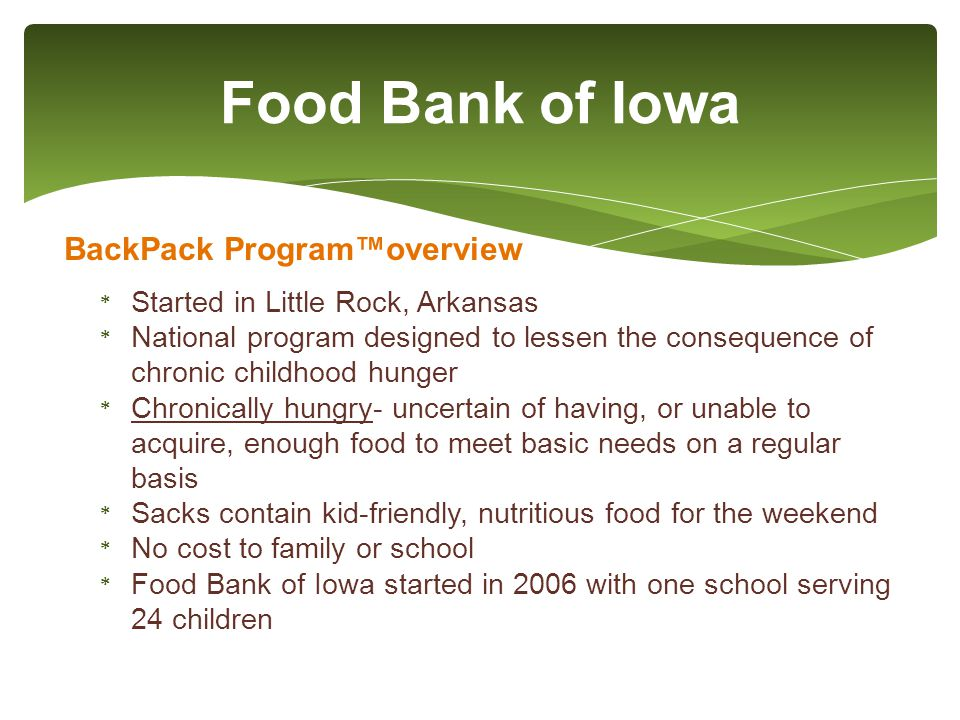 Food Bank of Iowa BackPack Program™overview * Started in Little Rock, Arkansas * National program designed to lessen the consequence of chronic childhood hunger * Chronically hungry- uncertain of having, or unable to acquire, enough food to meet basic needs on a regular basis * Sacks contain kid-friendly, nutritious food for the weekend * No cost to family or school * Food Bank of Iowa started in 2006 with one school serving 24 children