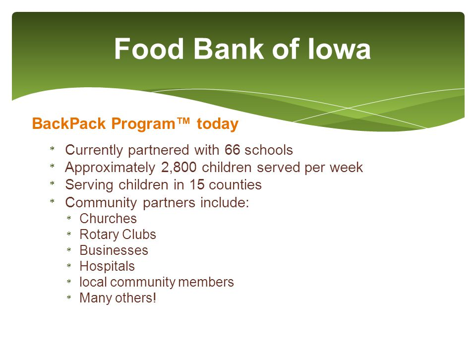 Food Bank of Iowa BackPack Program™ today * Currently partnered with 66 schools * Approximately 2,800 children served per week * Serving children in 15 counties * Community partners include: * Churches * Rotary Clubs * Businesses * Hospitals * local community members * Many others!
