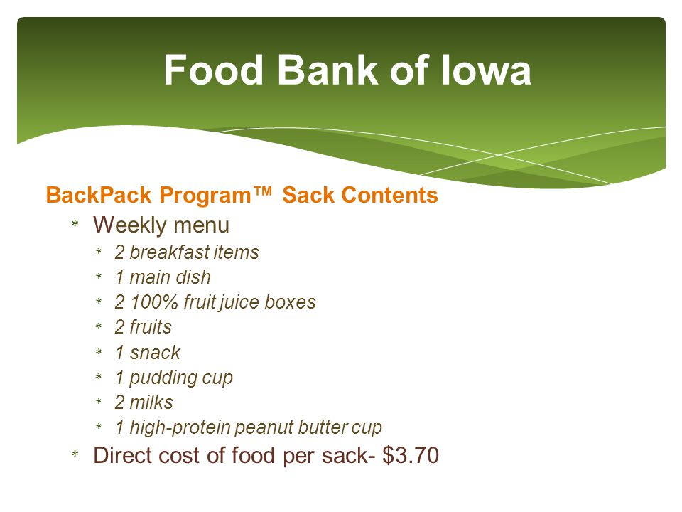 BackPack Program™ Sack Contents * Weekly menu * 2 breakfast items * 1 main dish * 2 100% fruit juice boxes * 2 fruits * 1 snack * 1 pudding cup * 2 milks * 1 high-protein peanut butter cup * Direct cost of food per sack- $3.70 Food Bank of Iowa