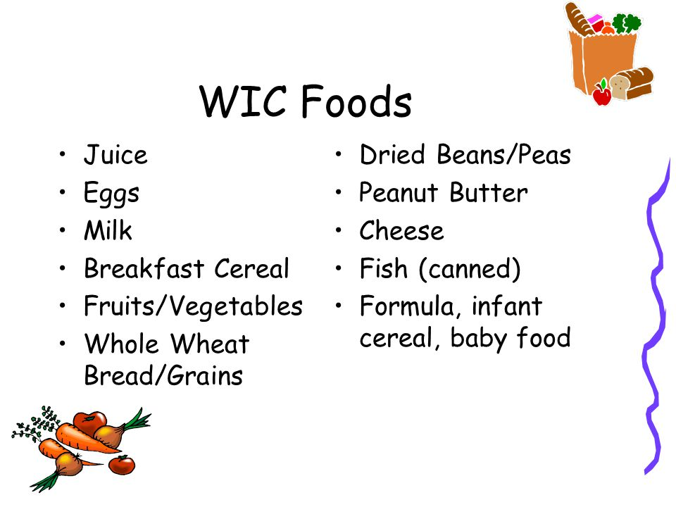 WIC Foods Juice Eggs Milk Breakfast Cereal Fruits/Vegetables Whole Wheat Bread/Grains Dried Beans/Peas Peanut Butter Cheese Fish (canned) Formula, infant cereal, baby food