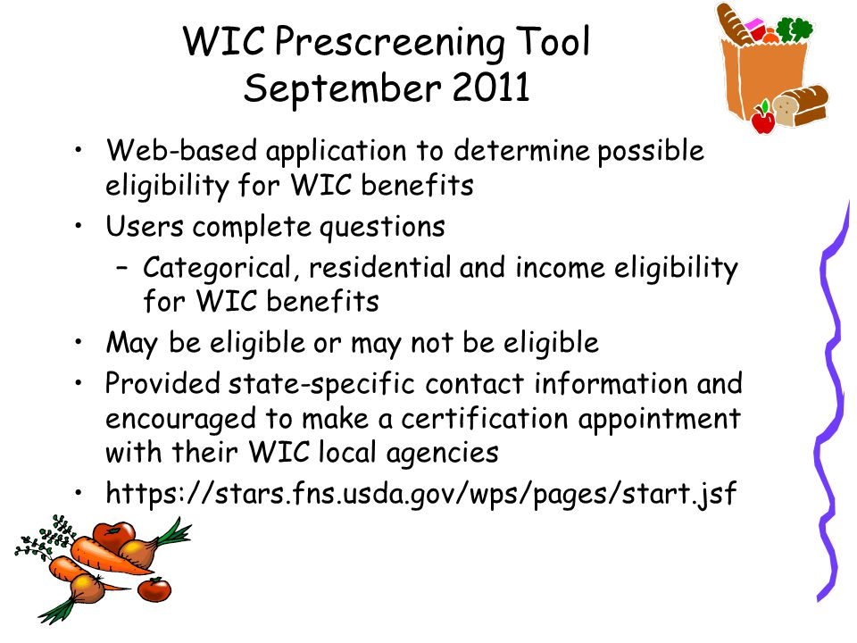 WIC Prescreening Tool September 2011 Web-based application to determine possible eligibility for WIC benefits Users complete questions –Categorical, residential and income eligibility for WIC benefits May be eligible or may not be eligible Provided state-specific contact information and encouraged to make a certification appointment with their WIC local agencies https://stars.fns.usda.gov/wps/pages/start.jsf