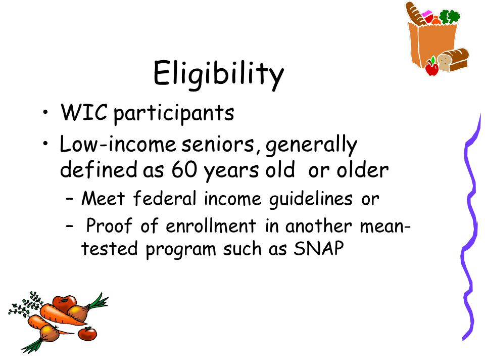 Eligibility WIC participants Low-income seniors, generally defined as 60 years old or older –Meet federal income guidelines or – Proof of enrollment in another mean- tested program such as SNAP