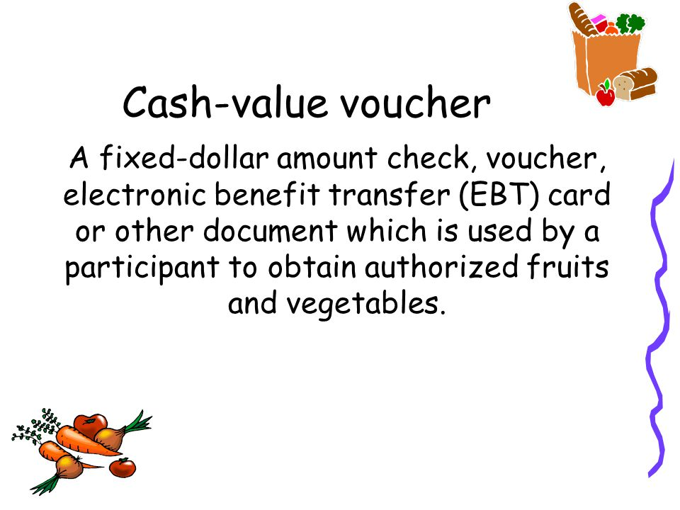 Cash-value voucher A fixed-dollar amount check, voucher, electronic benefit transfer (EBT) card or other document which is used by a participant to obtain authorized fruits and vegetables.