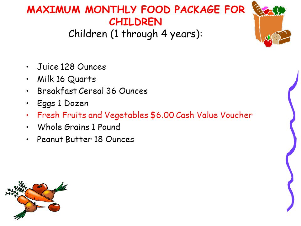 MAXIMUM MONTHLY FOOD PACKAGE FOR CHILDREN Children (1 through 4 years): Juice 128 Ounces Milk 16 Quarts Breakfast Cereal 36 Ounces Eggs 1 Dozen Fresh Fruits and Vegetables $6.00 Cash Value Voucher Whole Grains 1 Pound Peanut Butter 18 Ounces