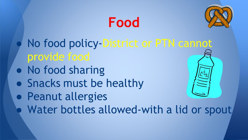 ● No food policy-District or PTN cannot provide food ● No food sharing ● Snacks must be healthy ● Peanut allergies ● Water bottles allowed-with a lid or spout Food