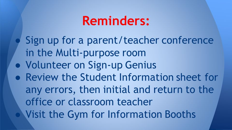 ● Sign up for a parent/teacher conference in the Multi-purpose room ● Volunteer on Sign-up Genius ● Review the Student Information sheet for any errors, then initial and return to the office or classroom teacher ● Visit the Gym for Information Booths Reminders: