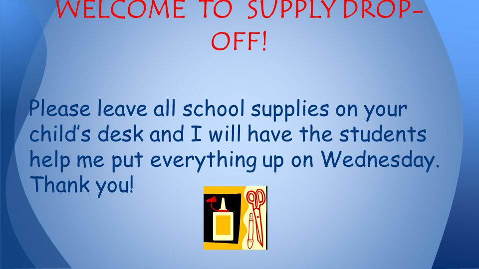 Please leave all school supplies on your child's desk and I will have the students help me put everything up on Wednesday.