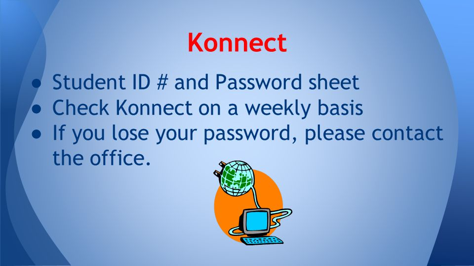 ● Student ID # and Password sheet ● Check Konnect on a weekly basis ● If you lose your password, please contact the office. Konnect