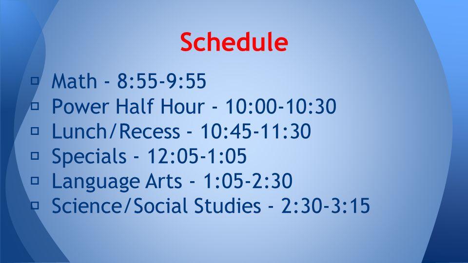 ★ Math - 8:55-9:55 ★ Power Half Hour - 10:00-10:30 ★ Lunch/Recess - 10:45-11:30 ★ Specials - 12:05-1:05 ★ Language Arts - 1:05-2:30 ★ Science/Social Studies - 2:30-3:15 Schedule