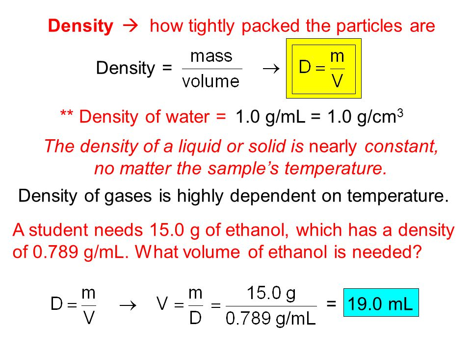 Density  how tightly packed the particles are Density = ** Density of water = The density of a liquid or solid is nearly constant, no matter the samp