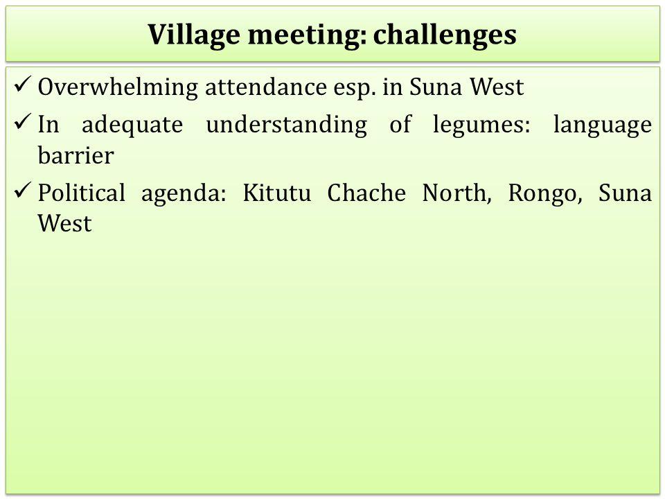 Village meeting: challenges Overwhelming attendance esp. in Suna West In adequate understanding of legumes: language barrier Political agenda: Kitutu