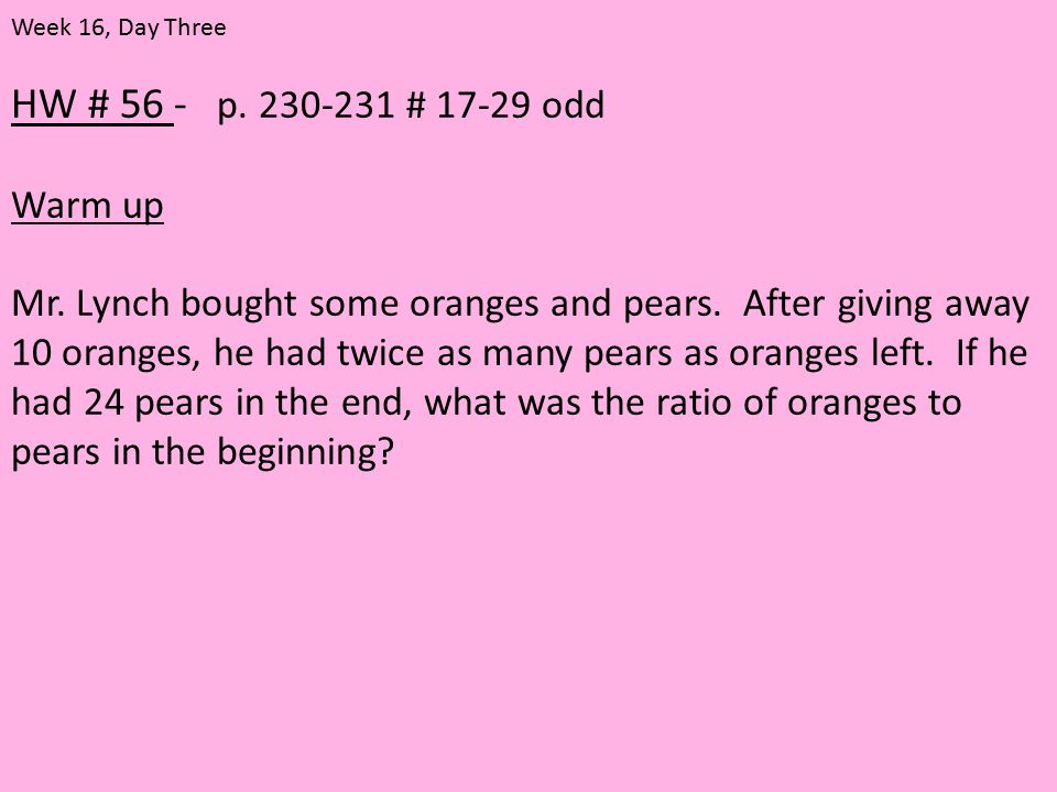 HW # 56 - p. 230-231 # 17-29 odd Warm up Mr. Lynch bought some oranges and pears. After giving away 10 oranges, he had twice as many pears as oranges