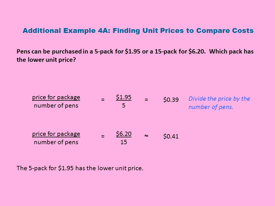 Pens can be purchased in a 5-pack for $1.95 or a 15-pack for $6.20. Which pack has the lower unit price? Additional Example 4A: Finding Unit Prices to