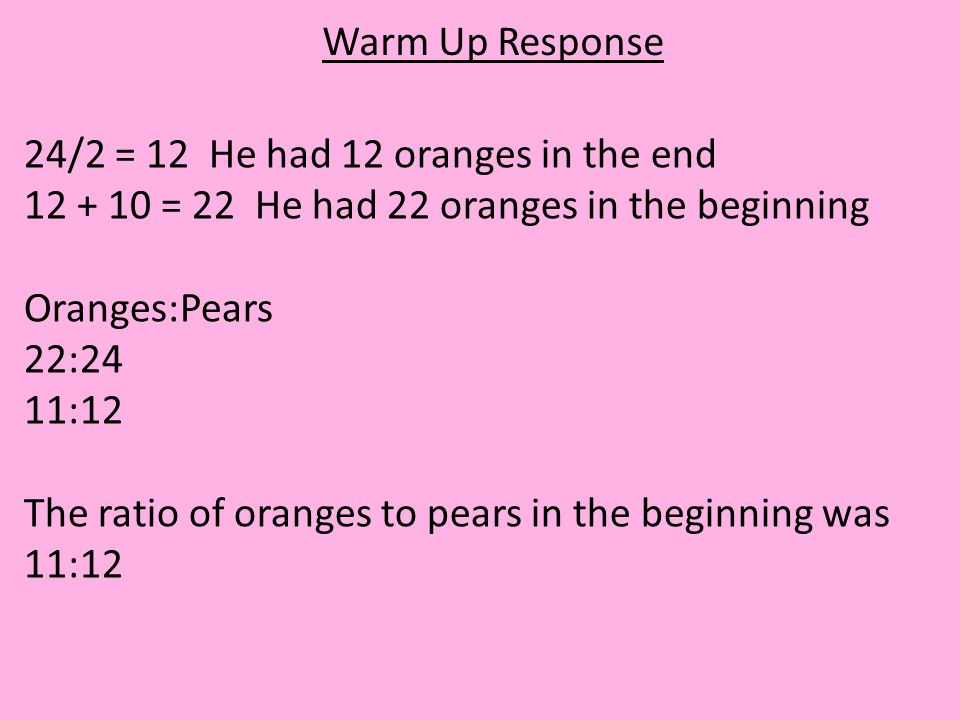 Warm Up Response 24/2 = 12 He had 12 oranges in the end 12 + 10 = 22 He had 22 oranges in the beginning Oranges:Pears 22:24 11:12 The ratio of oranges