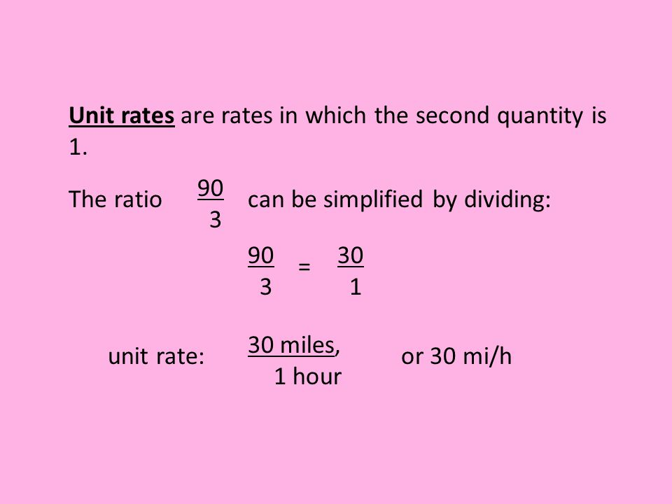 Unit rates are rates in which the second quantity is 1. unit rate: 30 miles, 1 hour or 30 mi/h The ratio 90 3 can be simplified by dividing: 90 3 = 30
