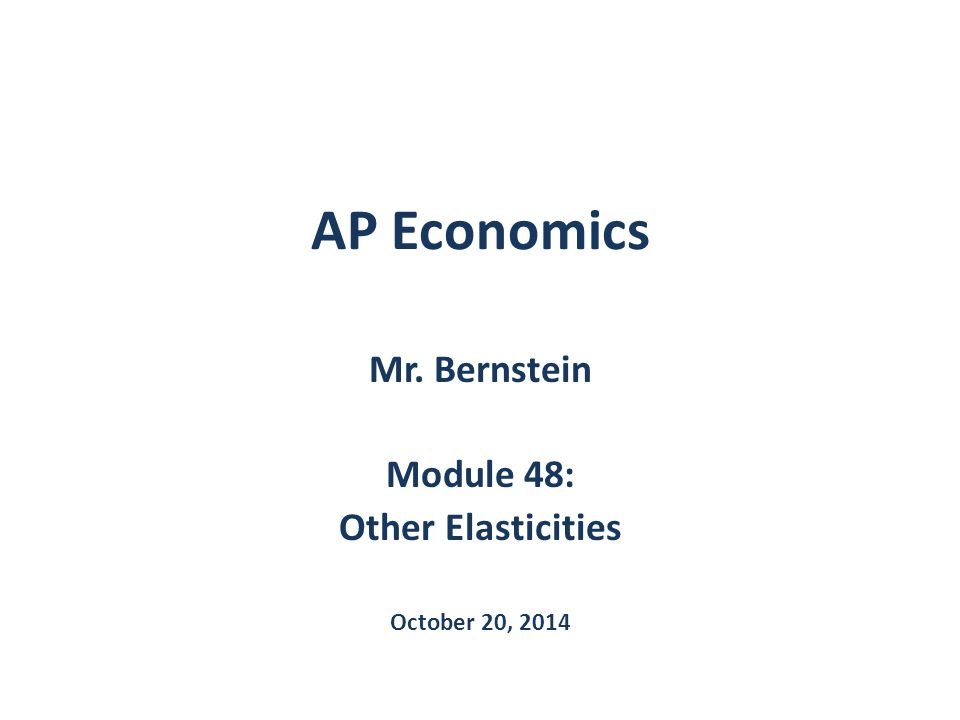 AP Economics Mr. Bernstein Module 48: Other Elasticities October 20, 2014