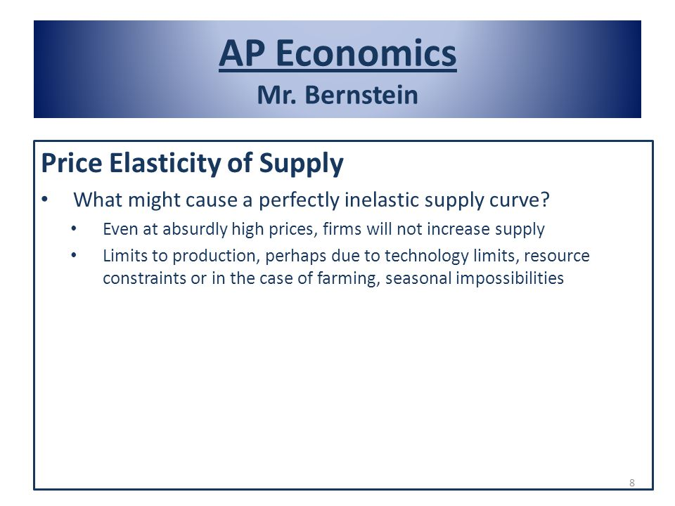 AP Economics Mr. Bernstein Price Elasticity of Supply What might cause a perfectly inelastic supply curve? Even at absurdly high prices, firms will no
