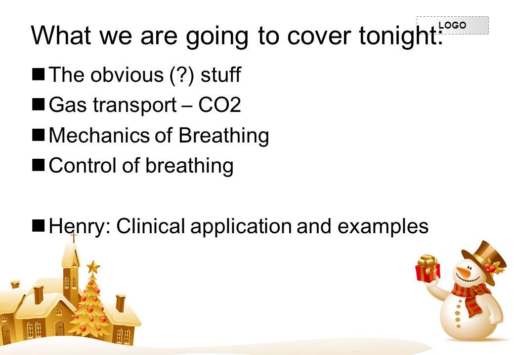 LOGO What we are going to cover tonight: The obvious (?) stuff Gas transport – CO2 Mechanics of Breathing Control of breathing Henry: Clinical applica