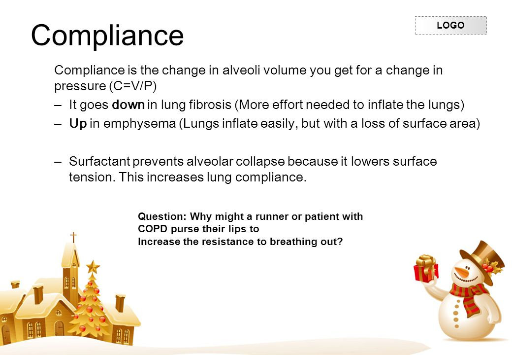 LOGO Compliance Compliance is the change in alveoli volume you get for a change in pressure (C=V/P) –It goes down in lung fibrosis (More effort needed
