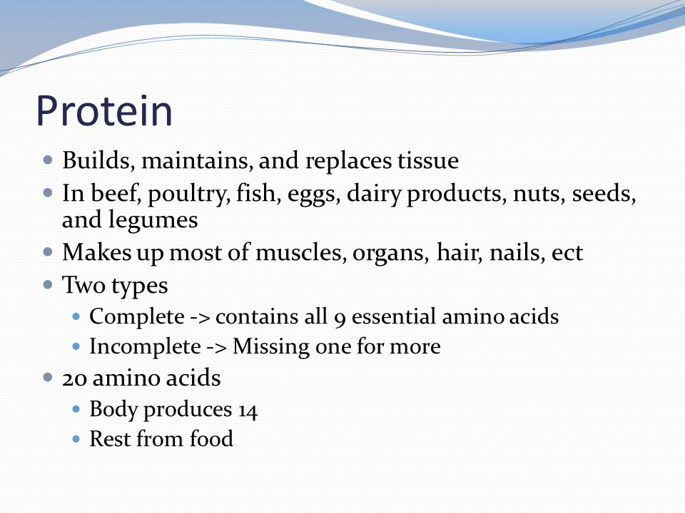 Protein Builds, maintains, and replaces tissue In beef, poultry, fish, eggs, dairy products, nuts, seeds, and legumes Makes up most of muscles, organs, hair, nails, ect Two types Complete -> contains all 9 essential amino acids Incomplete -> Missing one for more 20 amino acids Body produces 14 Rest from food