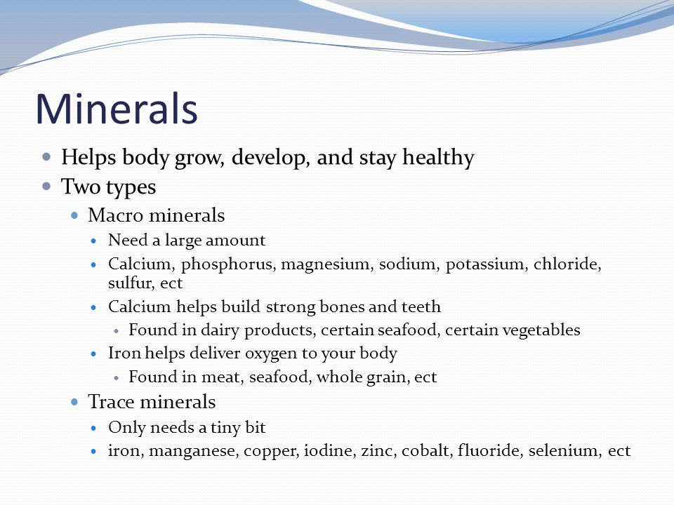 Minerals Helps body grow, develop, and stay healthy Two types Macro minerals Need a large amount Calcium, phosphorus, magnesium, sodium, potassium, chloride, sulfur, ect Calcium helps build strong bones and teeth Found in dairy products, certain seafood, certain vegetables Iron helps deliver oxygen to your body Found in meat, seafood, whole grain, ect Trace minerals Only needs a tiny bit iron, manganese, copper, iodine, zinc, cobalt, fluoride, selenium, ect
