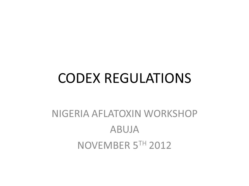 CODEX REGULATIONS NIGERIA AFLATOXIN WORKSHOP ABUJA NOVEMBER 5 TH 2012