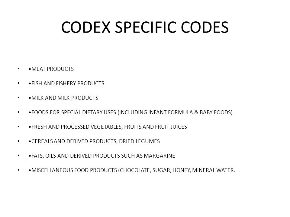 CODEX SPECIFIC CODES MEAT PRODUCTS FISH AND FISHERY PRODUCTS MILK AND MILK PRODUCTS FOODS FOR SPECIAL DIETARY USES (INCLUDING INFANT FORMULA & BABY FOODS) FRESH AND PROCESSED VEGETABLES, FRUITS AND FRUIT JUICES CEREALS AND DERIVED PRODUCTS, DRIED LEGUMES FATS, OILS AND DERIVED PRODUCTS SUCH AS MARGARINE MISCELLANEOUS FOOD PRODUCTS (CHOCOLATE, SUGAR, HONEY, MINERAL WATER.