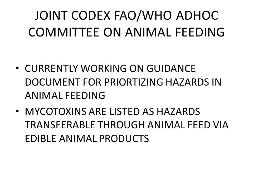 JOINT CODEX FAO/WHO ADHOC COMMITTEE ON ANIMAL FEEDING CURRENTLY WORKING ON GUIDANCE DOCUMENT FOR PRIORTIZING HAZARDS IN ANIMAL FEEDING MYCOTOXINS ARE LISTED AS HAZARDS TRANSFERABLE THROUGH ANIMAL FEED VIA EDIBLE ANIMAL PRODUCTS