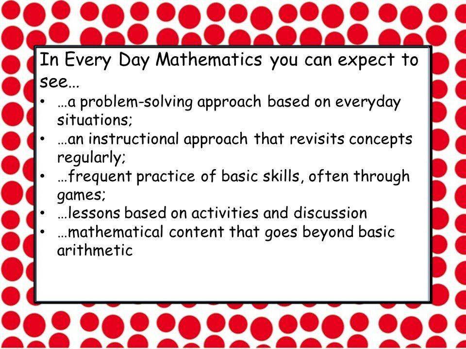 In Every Day Mathematics you can expect to see… …a problem-solving approach based on everyday situations; …an instructional approach that revisits concepts regularly; …frequent practice of basic skills, often through games; …lessons based on activities and discussion …mathematical content that goes beyond basic arithmetic