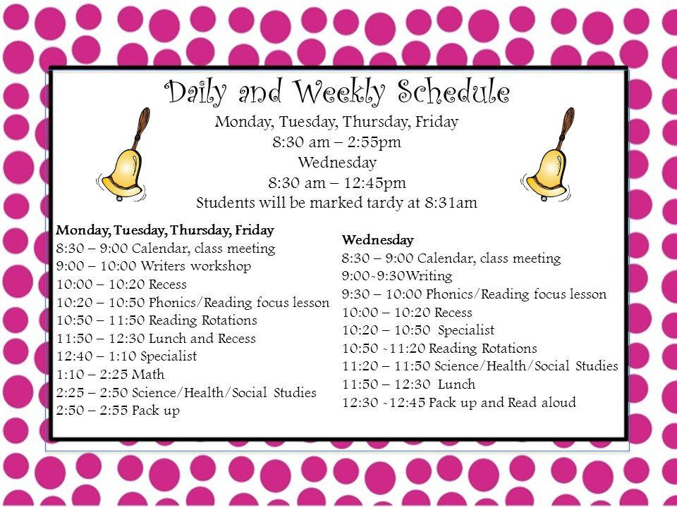 Daily and Weekly Schedule Monday, Tuesday, Thursday, Friday 8:30 am – 2:55pm Wednesday 8:30 am – 12:45pm Students will be marked tardy at 8:31am Monday, Tuesday, Thursday, Friday 8:30 – 9:00 Calendar, class meeting 9:00 – 10:00 Writers workshop 10:00 – 10:20 Recess 10:20 – 10:50 Phonics/Reading focus lesson 10:50 – 11:50 Reading Rotations 11:50 – 12:30 Lunch and Recess 12:40 – 1:10 Specialist 1:10 – 2:25 Math 2:25 – 2:50 Science/Health/Social Studies 2:50 – 2:55 Pack up Wednesday 8:30 – 9:00 Calendar, class meeting 9:00-9:30Writing 9:30 – 10:00 Phonics/Reading focus lesson 10:00 – 10:20 Recess 10:20 – 10:50 Specialist 10:50 -11:20 Reading Rotations 11:20 – 11:50 Science/Health/Social Studies 11:50 – 12:30 Lunch 12:30 -12:45 Pack up and Read aloud
