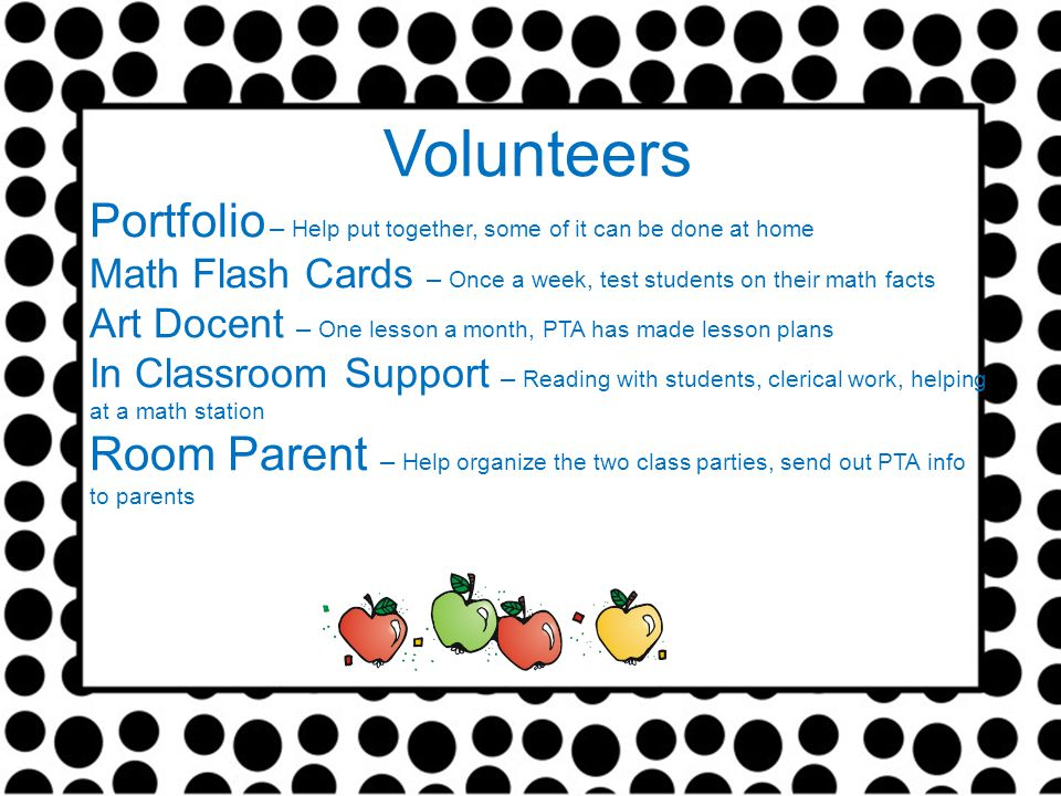 Volunteers Portfolio – Help put together, some of it can be done at home Math Flash Cards – Once a week, test students on their math facts Art Docent – One lesson a month, PTA has made lesson plans In Classroom Support – Reading with students, clerical work, helping at a math station Room Parent – Help organize the two class parties, send out PTA info to parents