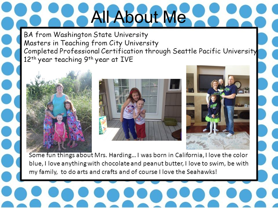 All About Me BA from Washington State University Masters in Teaching from City University Completed Professional Certification through Seattle Pacific University 12 th year teaching 9 th year at IVE Some fun things about Mrs.