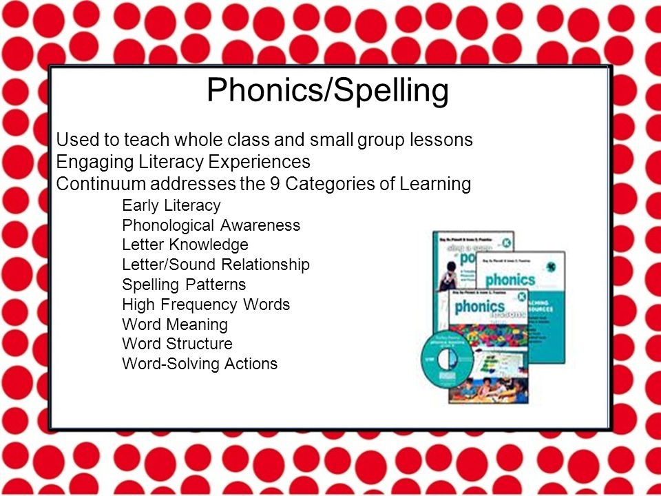 Phonics/Spelling Used to teach whole class and small group lessons Engaging Literacy Experiences Continuum addresses the 9 Categories of Learning Early Literacy Phonological Awareness Letter Knowledge Letter/Sound Relationship Spelling Patterns High Frequency Words Word Meaning Word Structure Word-Solving Actions
