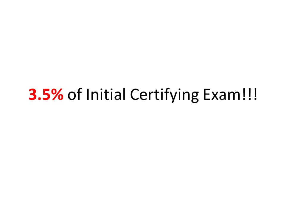 3.5% of Initial Certifying Exam!!!