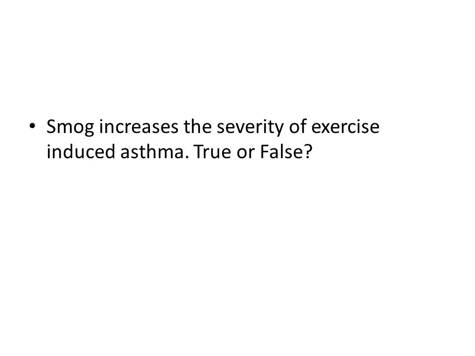 Smog increases the severity of exercise induced asthma. True or False