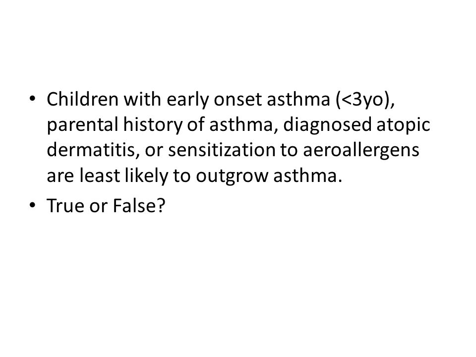 Children with early onset asthma (<3yo), parental history of asthma, diagnosed atopic dermatitis, or sensitization to aeroallergens are least likely to outgrow asthma.