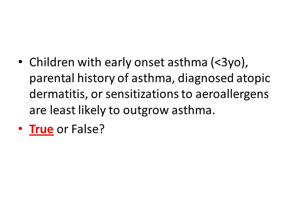 Children with early onset asthma (<3yo), parental history of asthma, diagnosed atopic dermatitis, or sensitizations to aeroallergens are least likely to outgrow asthma.