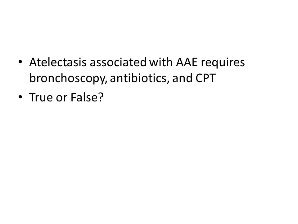 Atelectasis associated with AAE requires bronchoscopy, antibiotics, and CPT True or False
