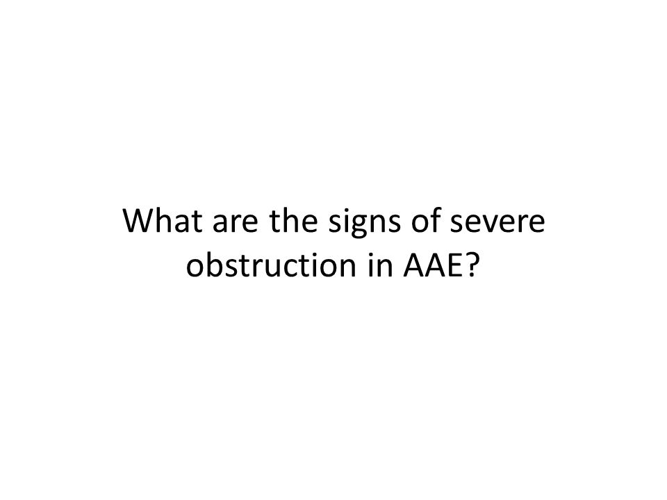 What are the signs of severe obstruction in AAE