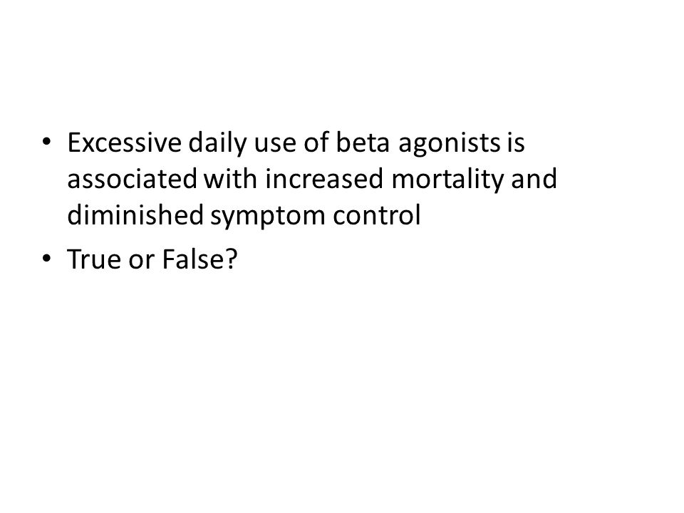 Excessive daily use of beta agonists is associated with increased mortality and diminished symptom control True or False