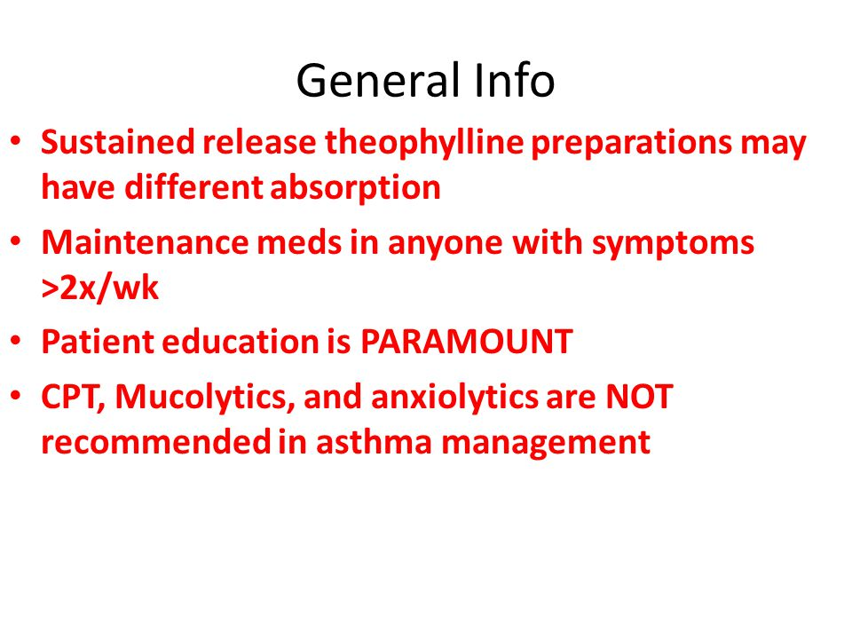 General Info Sustained release theophylline preparations may have different absorption Maintenance meds in anyone with symptoms >2x/wk Patient education is PARAMOUNT CPT, Mucolytics, and anxiolytics are NOT recommended in asthma management