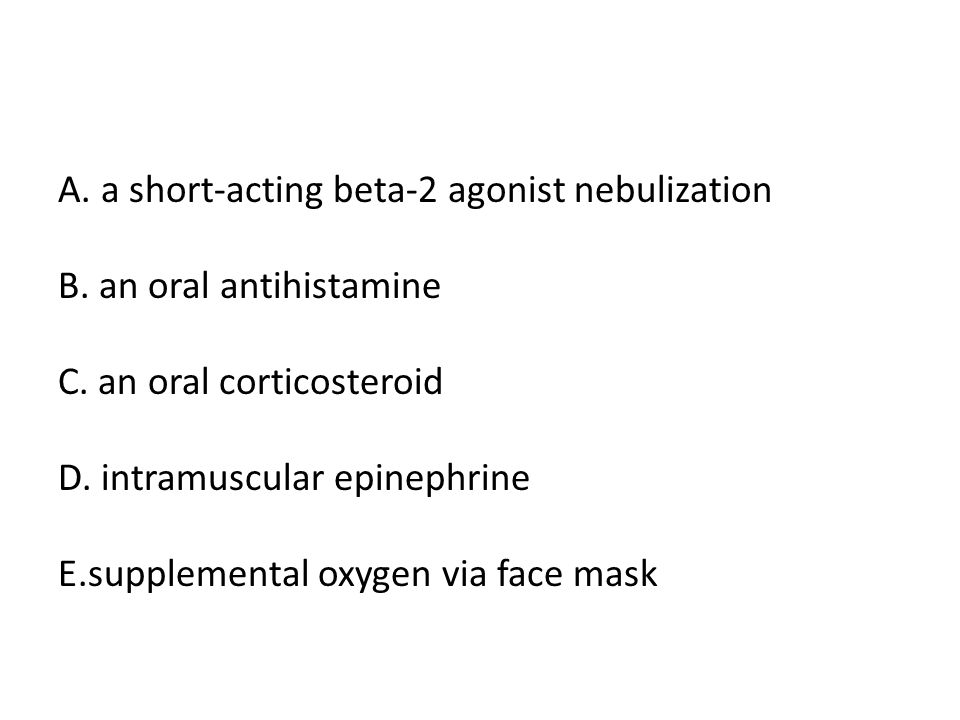 A. a short-acting beta-2 agonist nebulization B. an oral antihistamine C.