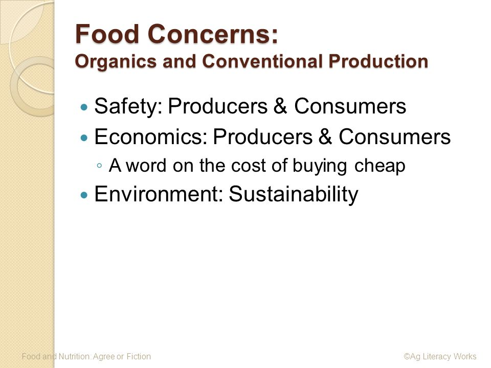 Food Concerns: Organics and Conventional Production Food and Nutrition: Agree or Fiction ©Ag Literacy Works Safety: Producers & Consumers Economics: Producers & Consumers ◦ A word on the cost of buying cheap Environment: Sustainability