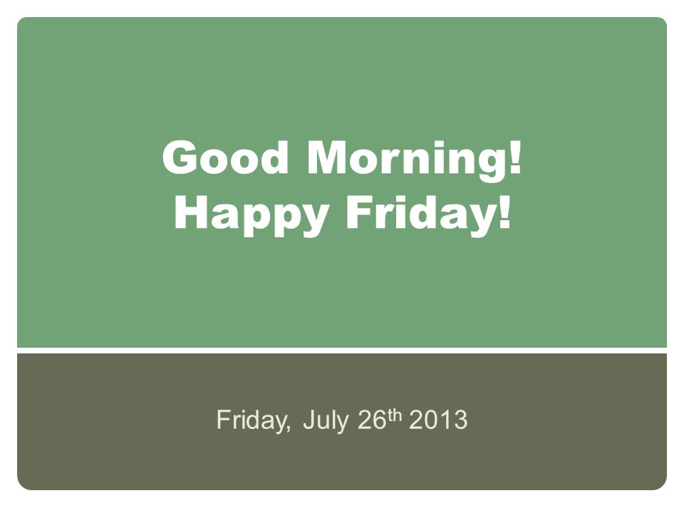 Good Morning! Happy Friday! Friday, July 26 th 2013